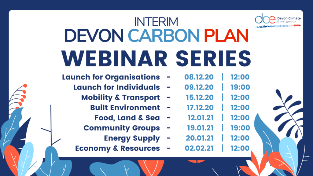 Interim Devon Carbon Plan, Webinar Series. Launch for Organisations; Launch for Individuals; Mobility and Transport; Built Environment; Food, Land & Sea, Community Groups; Energy Supply and Economy & Resources