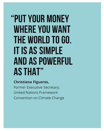 """""""Put your money where you want the world to go. It is as simple and as powerful as that."""" Christiana Figueres, Former Executive Secretary, United Nations Framework Convention on Climate Change"""